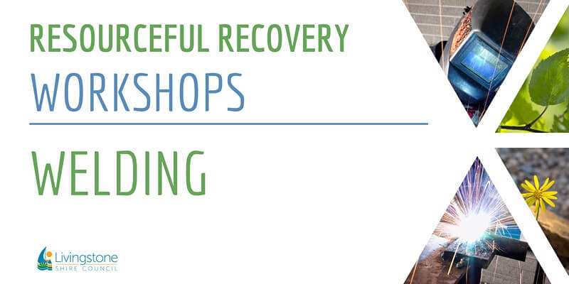Livingstone Shire Council: Resourceful Recovery Workshops - Welding